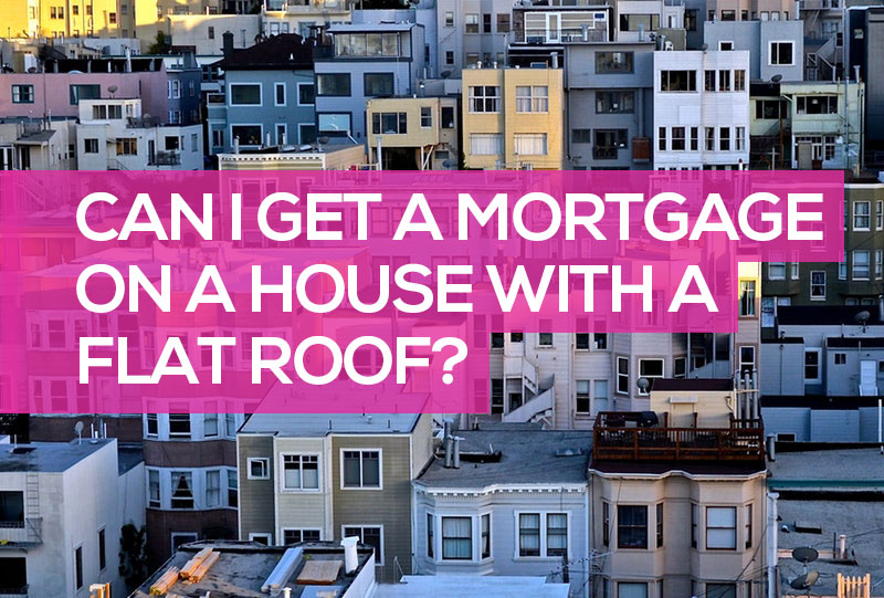 can i get a mortgage on a house with a flat roof